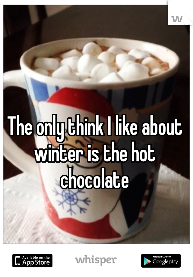 The only think I like about winter is the hot chocolate