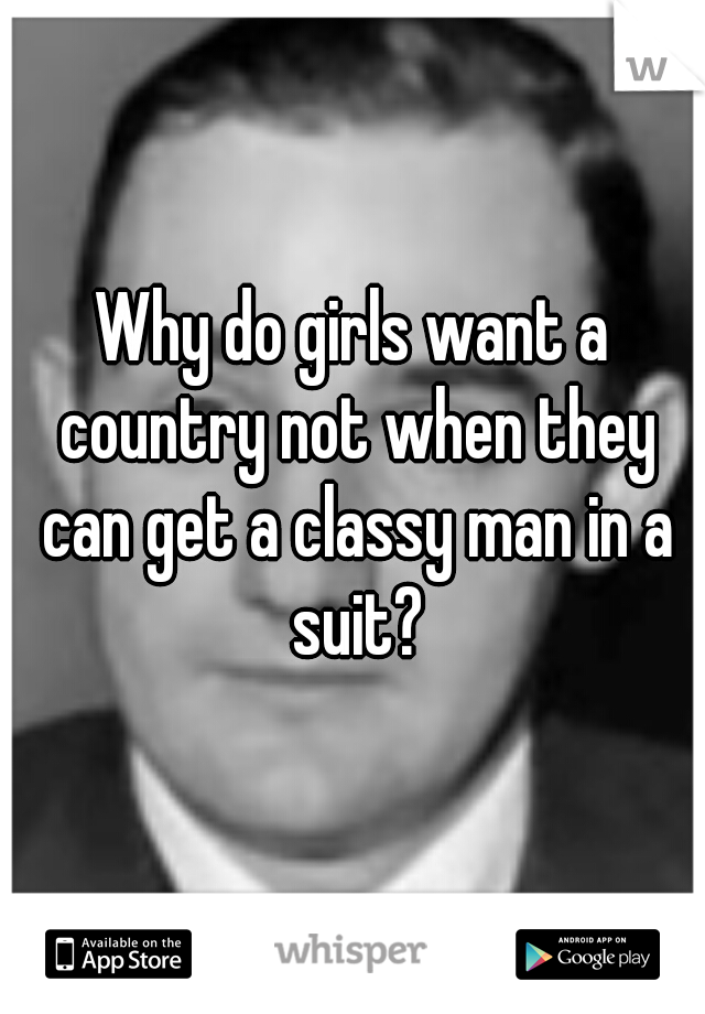 Why do girls want a country not when they can get a classy man in a suit?