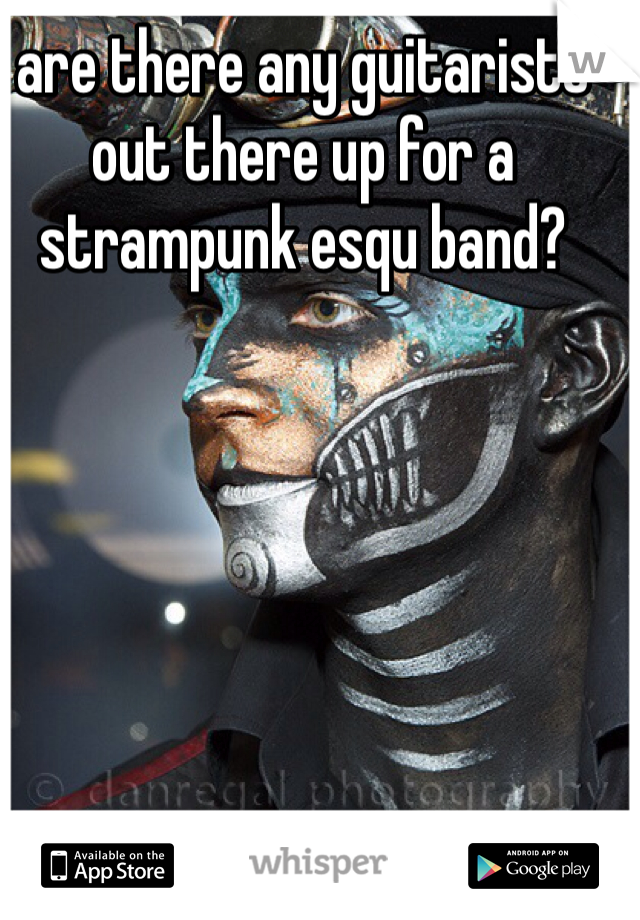 are there any guitarists out there up for a strampunk esqu band?