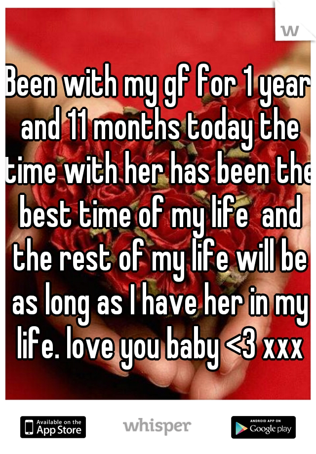 Been with my gf for 1 year and 11 months today the time with her has been the best time of my life  and the rest of my life will be as long as I have her in my life. love you baby <3 xxx
