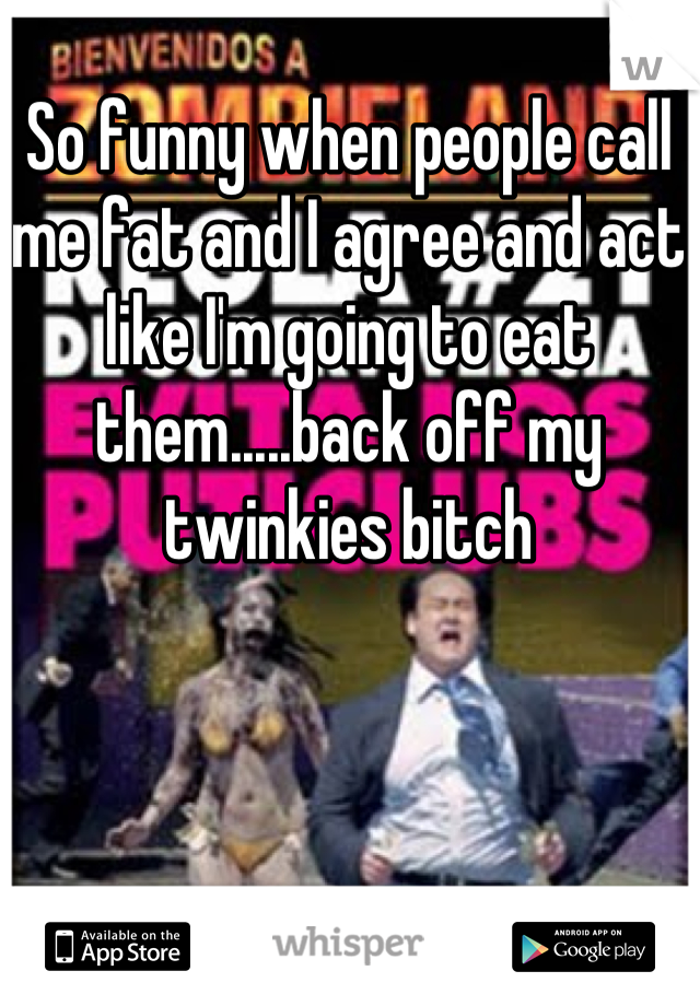 So funny when people call me fat and I agree and act like I'm going to eat them.....back off my twinkies bitch