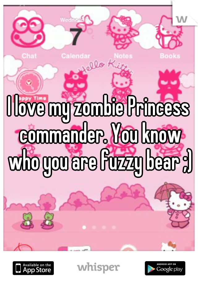 I love my zombie Princess commander. You know who you are fuzzy bear ;)