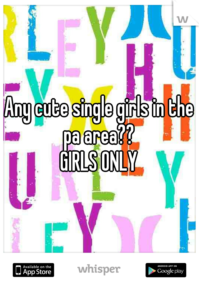 Any cute single girls in the pa area??  GIRLS ONLY