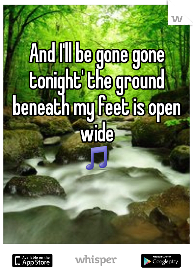 And I'll be gone gone tonight' the ground beneath my feet is open wide 🎵