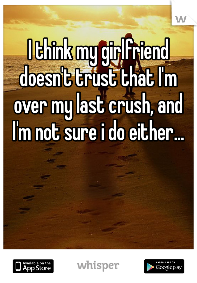 I think my girlfriend doesn't trust that I'm over my last crush, and I'm not sure i do either...