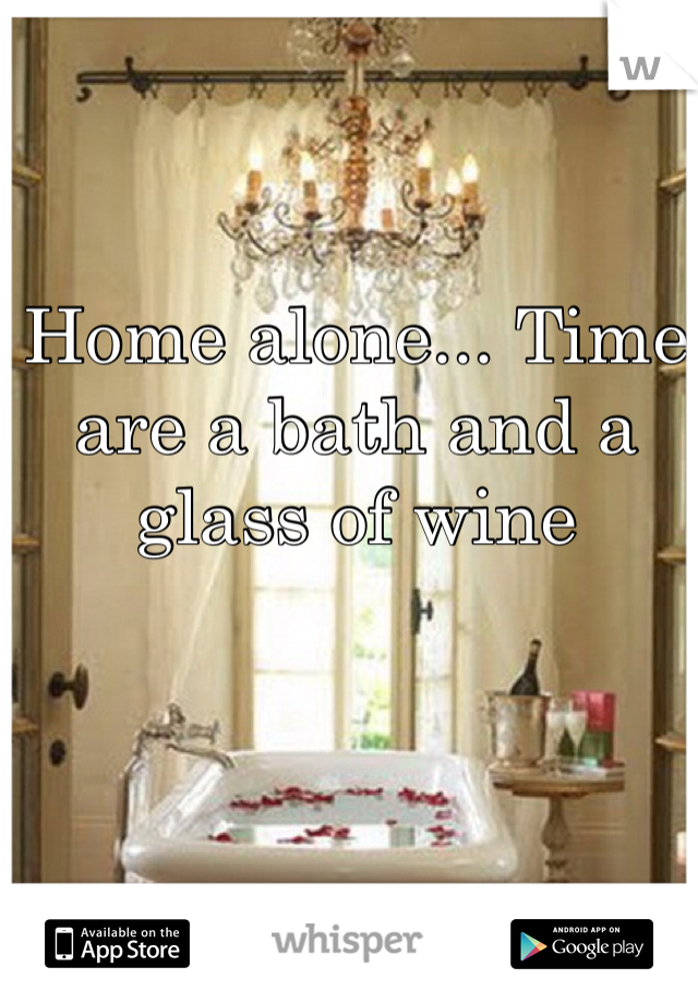 Home alone... Time are a bath and a glass of wine