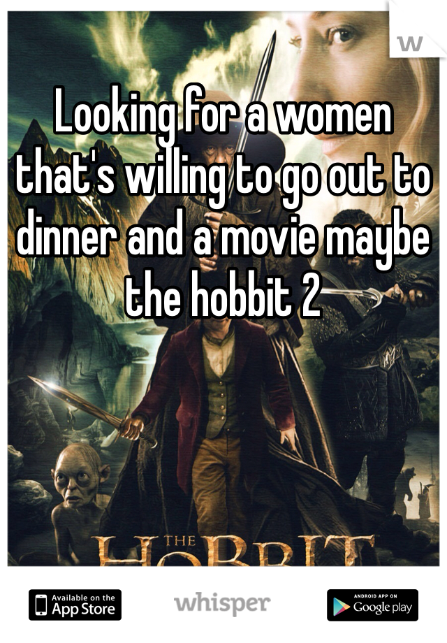 Looking for a women that's willing to go out to dinner and a movie maybe the hobbit 2
