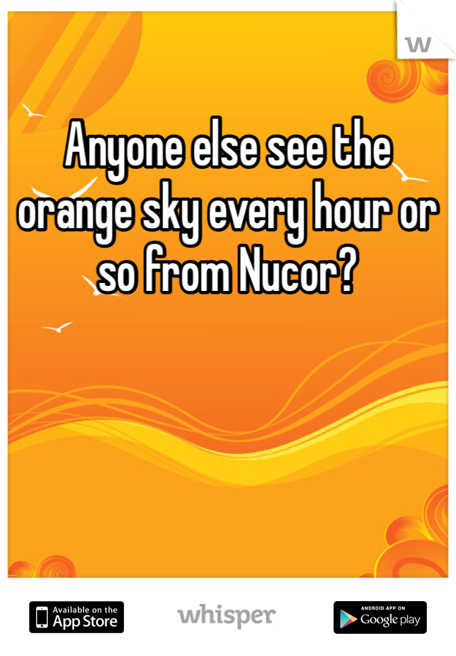 Anyone else see the orange sky every hour or so from Nucor?