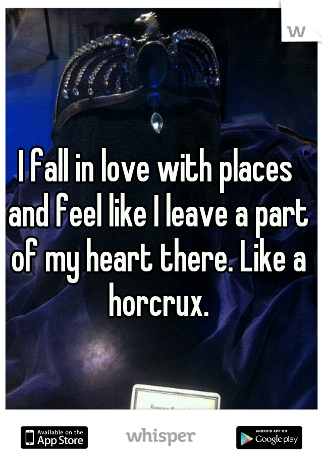 I fall in love with places and feel like I leave a part of my heart there. Like a horcrux.