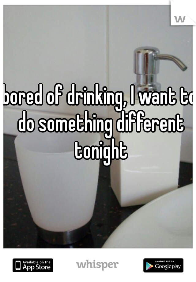 bored of drinking, I want to do something different tonight