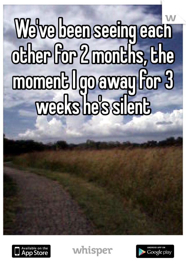 We've been seeing each other for 2 months, the moment I go away for 3 weeks he's silent