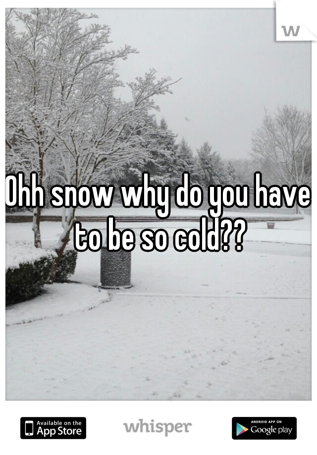 Ohh snow why do you have to be so cold??