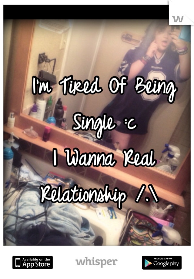 I'm Tired Of Being Single :c  I Wanna Real Relationship /.\