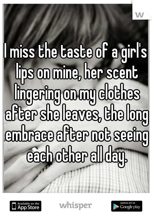 I miss the taste of a girl's lips on mine, her scent lingering on my clothes after she leaves, the long embrace after not seeing each other all day.