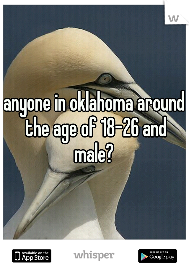 anyone in oklahoma around the age of 18-26 and male?