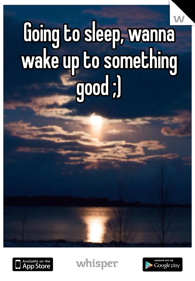 Going to sleep, wanna wake up to something good ;)