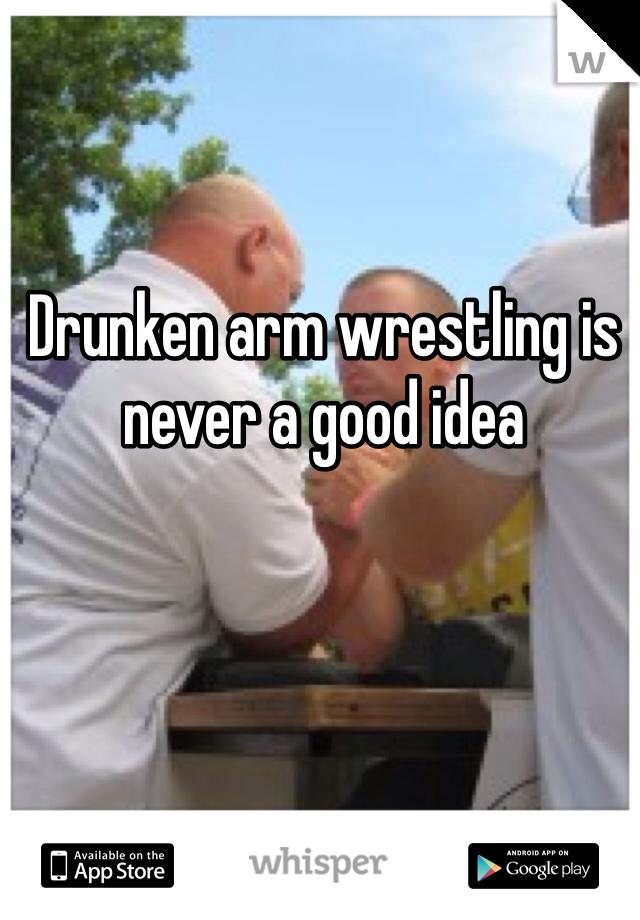 Drunken arm wrestling is never a good idea