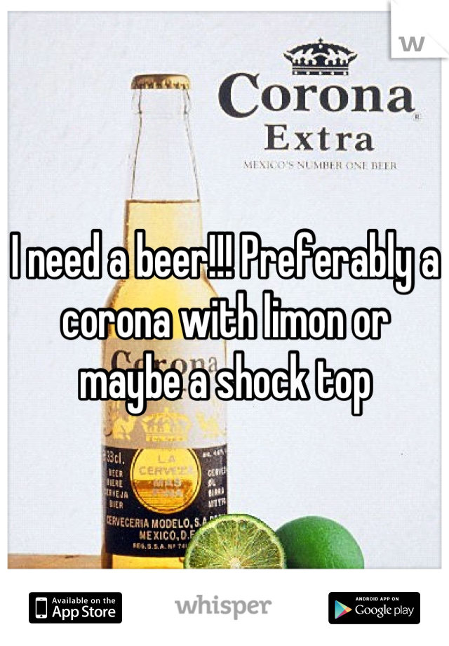 I need a beer!!! Preferably a corona with limon or maybe a shock top
