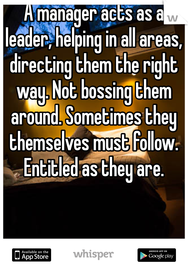 A manager acts as a leader, helping in all areas, directing them the right way. Not bossing them around. Sometimes they themselves must follow. Entitled as they are.