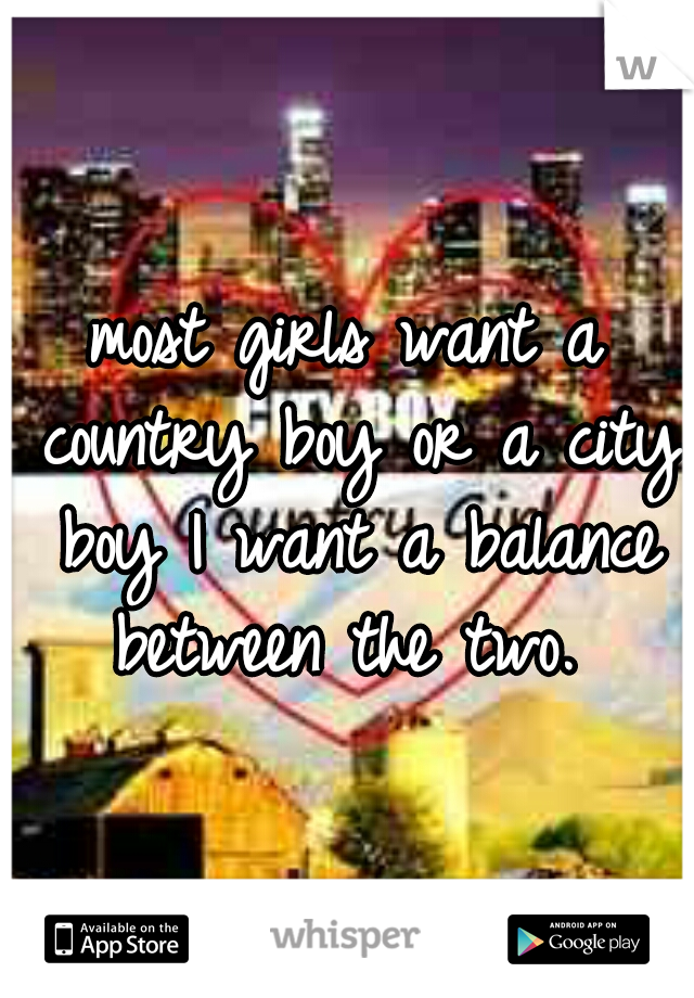 most girls want a country boy or a city boy I want a balance between the two.