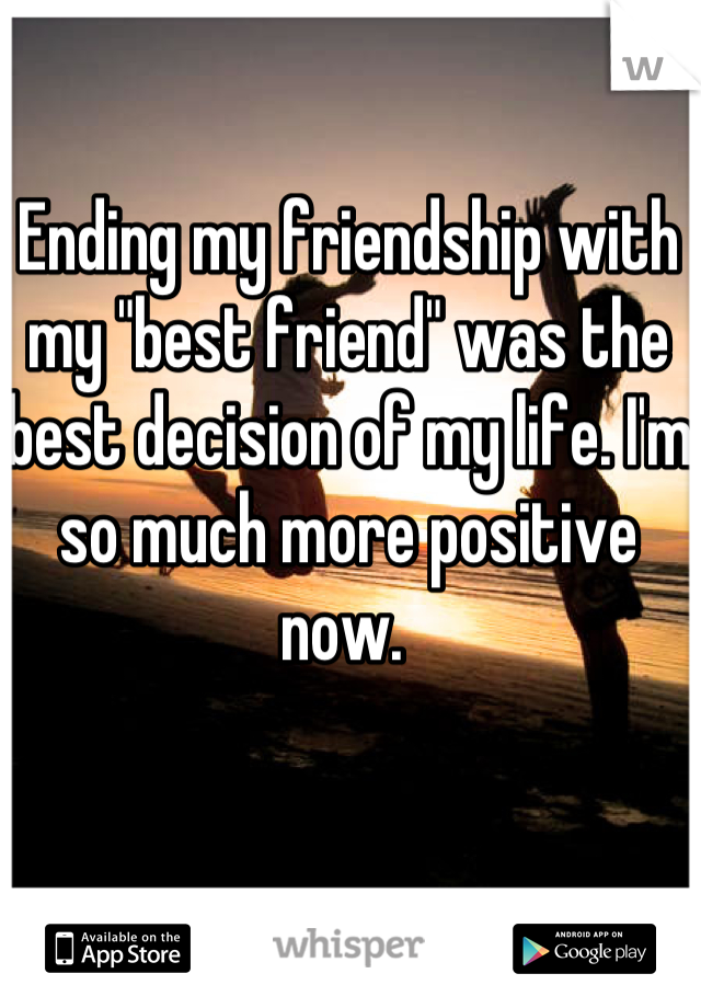 "Ending my friendship with my ""best friend"" was the best decision of my life. I'm so much more positive now."
