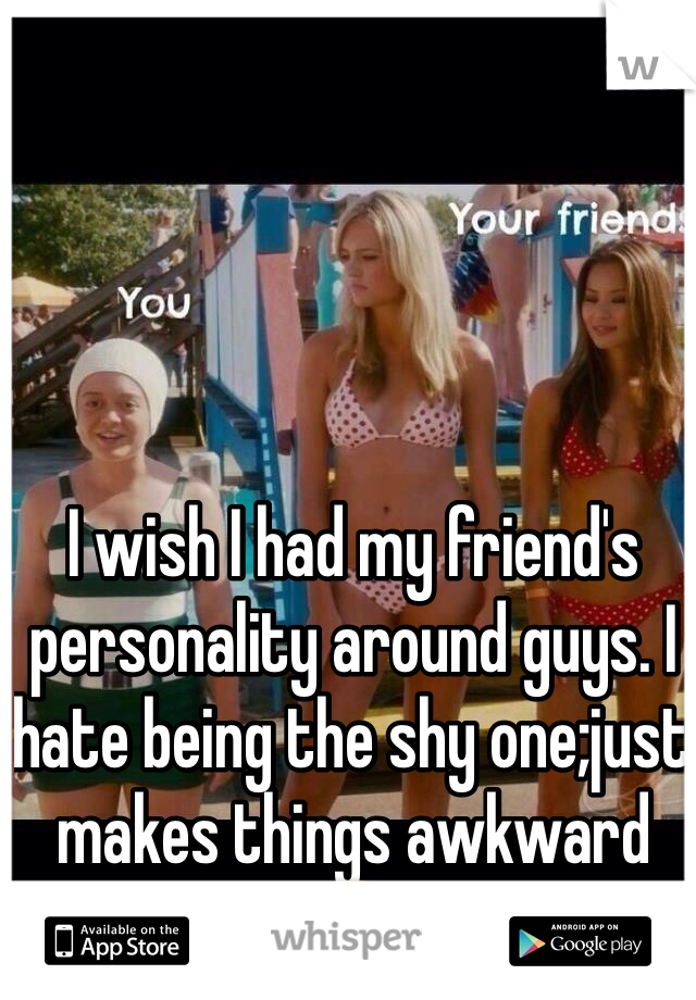 I wish I had my friend's personality around guys. I hate being the shy one;just makes things awkward😞