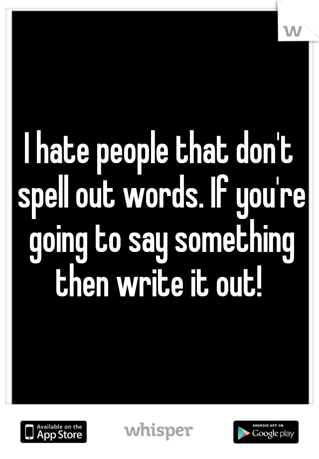I hate people that don't spell out words. If you're going to say something then write it out!