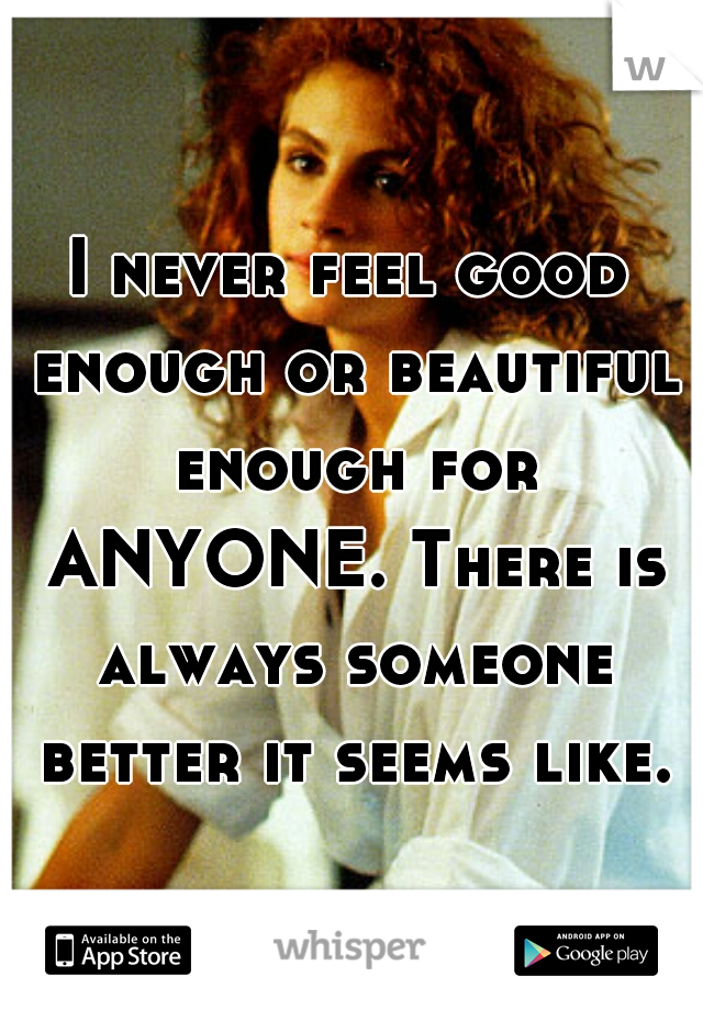 I never feel good enough or beautiful enough for ANYONE. There is always someone better it seems like.