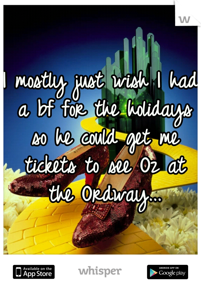 I mostly just wish I had a bf for the holidays so he could get me tickets to see Oz at the Ordway...