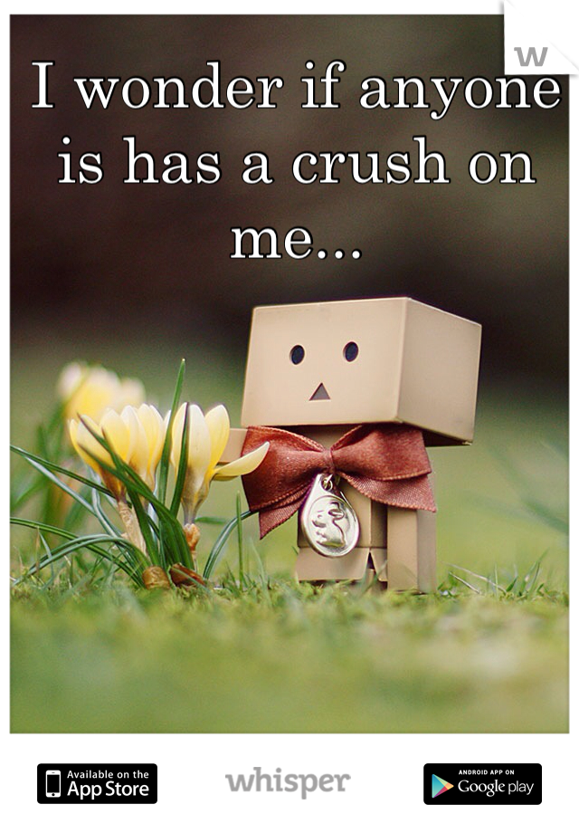 I wonder if anyone is has a crush on me...