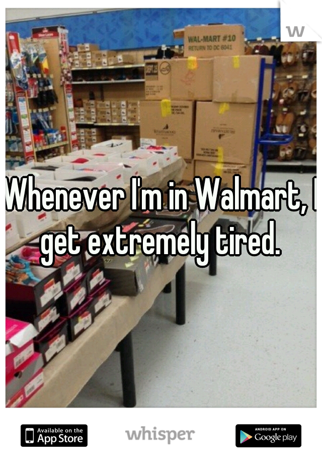 Whenever I'm in Walmart, I get extremely tired.