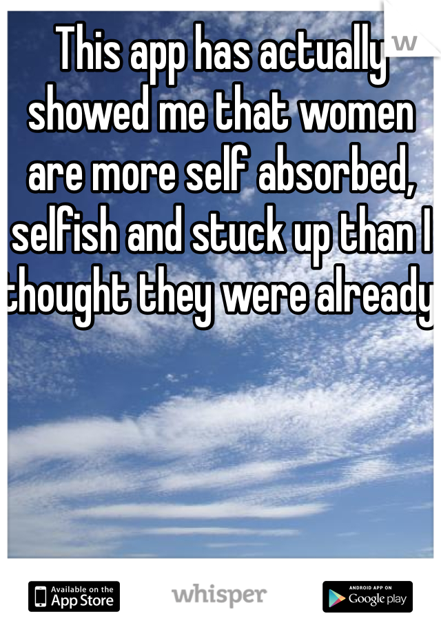 This app has actually showed me that women are more self absorbed, selfish and stuck up than I thought they were already