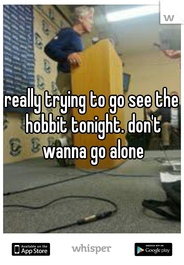 really trying to go see the hobbit tonight. don't wanna go alone