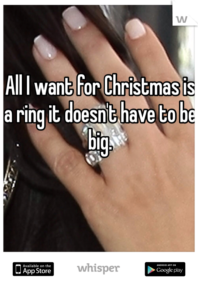 All I want for Christmas is a ring it doesn't have to be big.