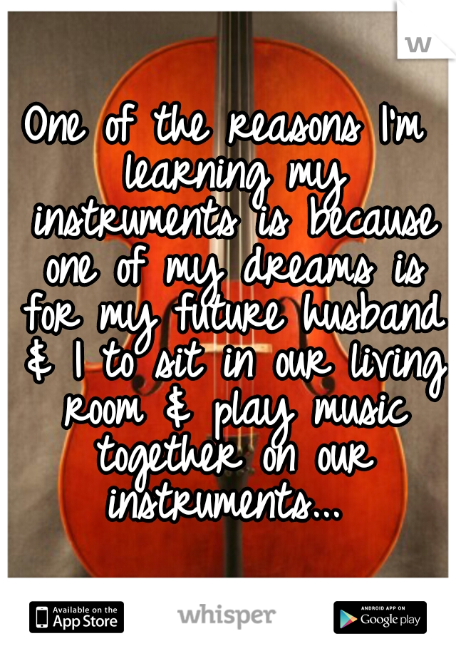 One of the reasons I'm learning my instruments is because one of my dreams is for my future husband & I to sit in our living room & play music together on our instruments...