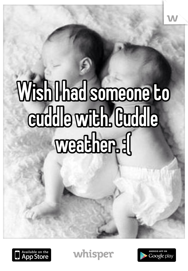 Wish I had someone to cuddle with. Cuddle weather. :(