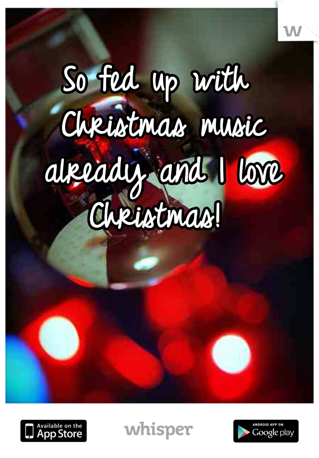 So fed up with Christmas music already and I love Christmas!