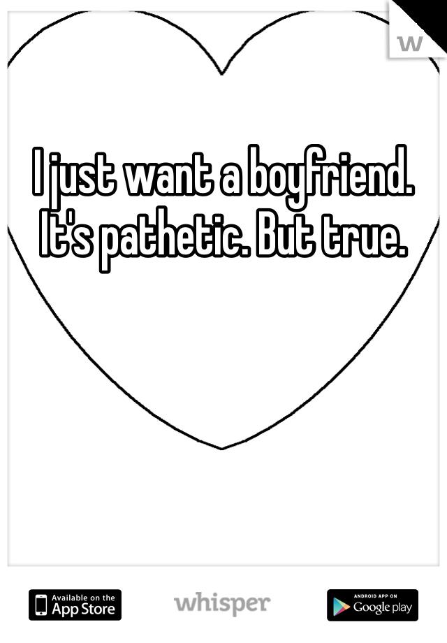 I just want a boyfriend. It's pathetic. But true.