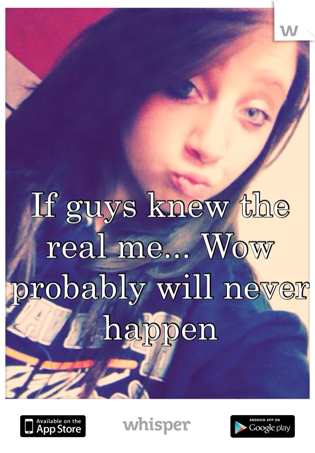 If guys knew the real me... Wow probably will never happen