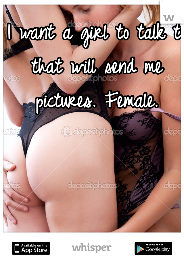 I want a girl to talk to that will send me pictures. Female.