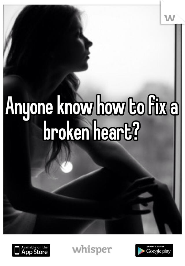 Anyone know how to fix a broken heart?