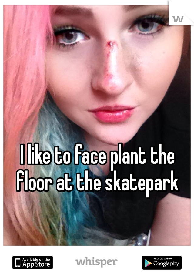 I like to face plant the floor at the skatepark