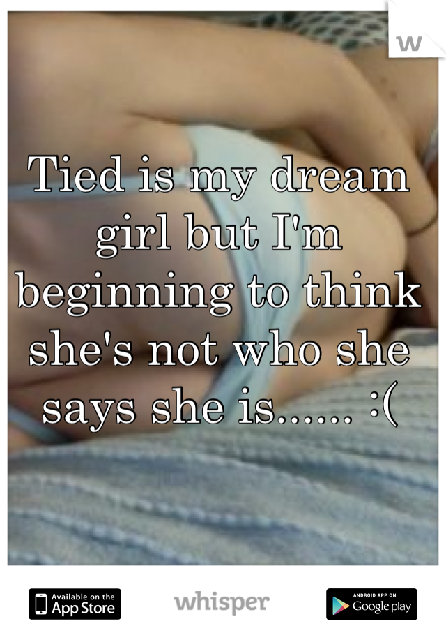 Tied is my dream girl but I'm beginning to think she's not who she says she is...... :(