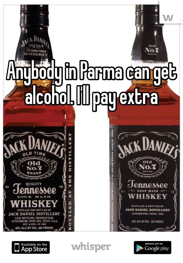 Anybody in Parma can get alcohol. I'll pay extra