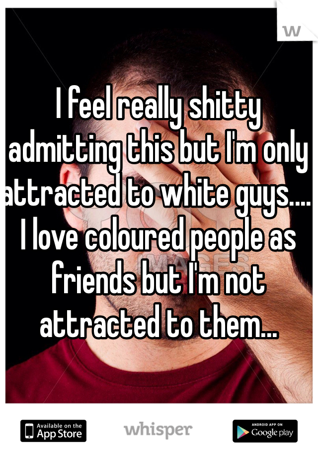 I feel really shitty admitting this but I'm only attracted to white guys.... I love coloured people as friends but I'm not attracted to them...
