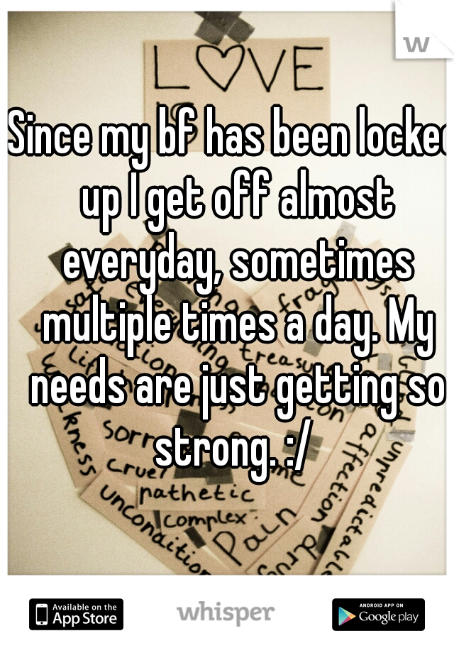Since my bf has been locked up I get off almost everyday, sometimes multiple times a day. My needs are just getting so strong. :/
