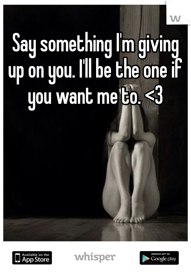 Say something I'm giving up on you. I'll be the one if you want me to. <3
