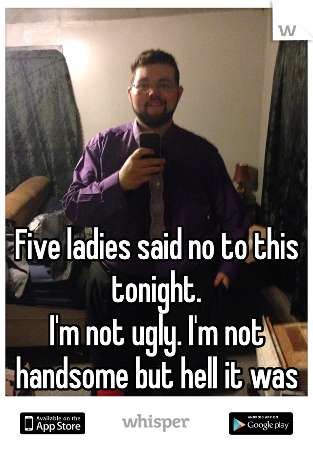 Five ladies said no to this tonight.  I'm not ugly. I'm not handsome but hell it was free dinner.