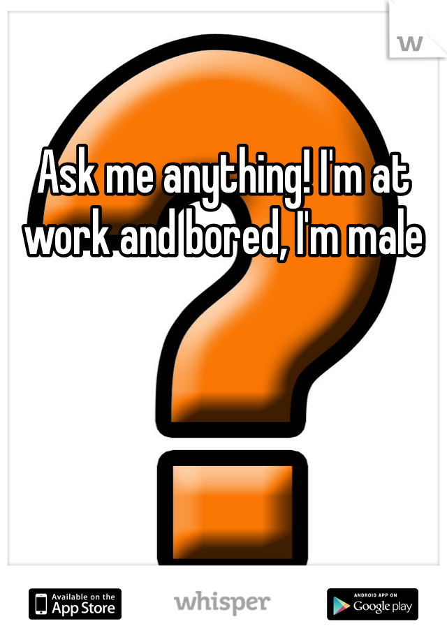 Ask me anything! I'm at work and bored, I'm male