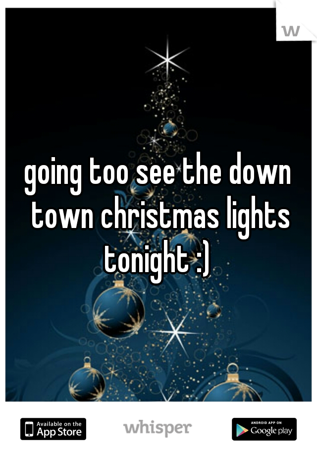 going too see the down town christmas lights tonight :)